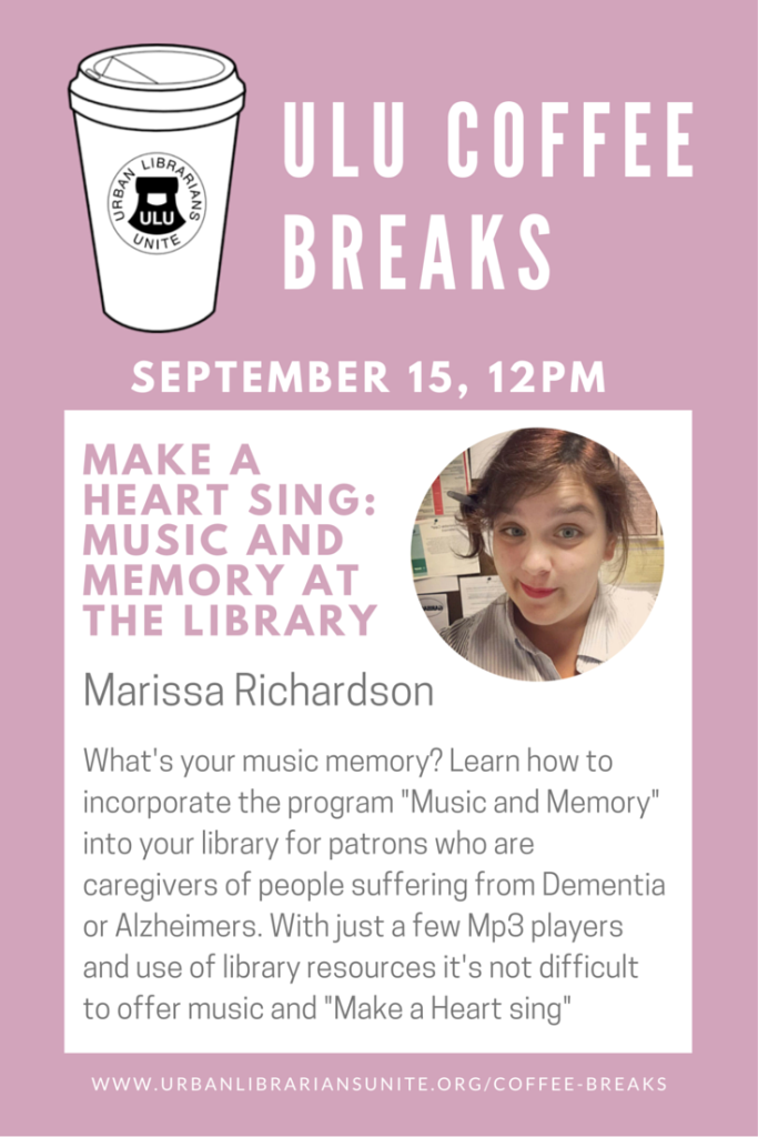"""September 15, 2015 -- 12pm EST Make a Heart sing: Music and Memory at the Library Marissa Richardson What's your music memory? Learn how to incorporate the program """"Music and Memory"""" into your library for patrons who are caregivers of people suffering from Dementia or Alzheimers. With just a few Mp3 players and use of library resources it's not difficult to offer music and """"Make a Heart sing"""""""