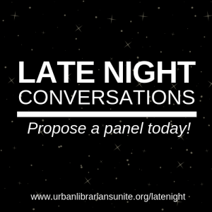 Late Night Conversations - propose a panel today! www.urbanlibrariansunite.org/latenight